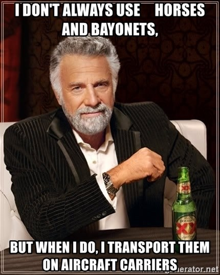 The Most Interesting Man In The World - I don't always use     Horses and Bayonets, BUt when I do, I transport them on Aircraft Carriers