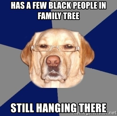 Racist Dawg - has a few black people in family tree still hanging there