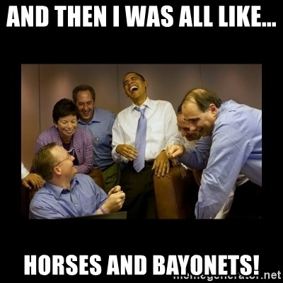 obama laughing  - And then I was all like... hORSES AND bAYONETS!