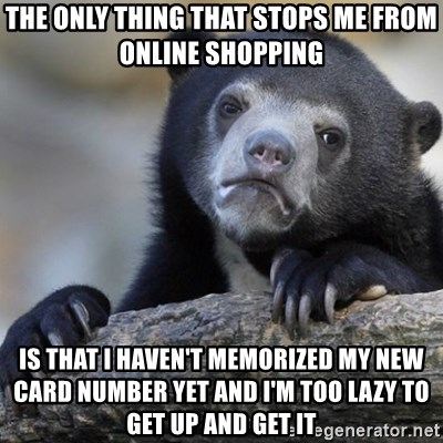 Confession Bear - the only thing that stops me from online shopping is that i haven't memorized my new card number yet and I'm too lazy to get up and get it
