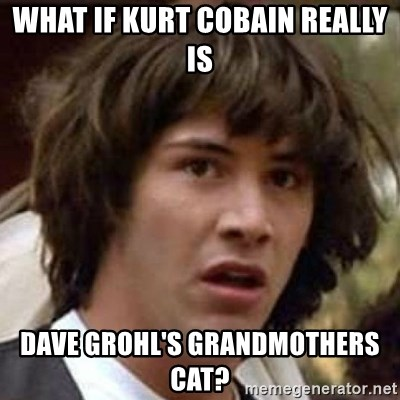 Conspiracy Keanu - What if kurt cobain really is dave grohl's grandmothers cat?
