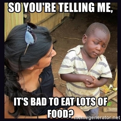 Skeptical third-world kid - so you're telling me, it's bad to eat lots of food?
