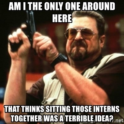 john goodman - am i the only one around here that thinks sitting those interns together was a terrible idea?