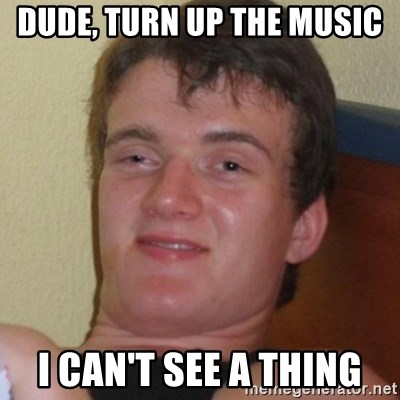 Really highguy - Dude, turn up the music I can't see a thing
