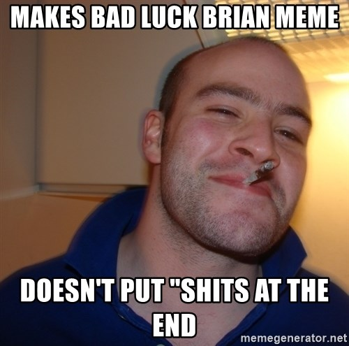 "Good Guy Greg - makes bad luck brian meme doesn't put ""shits at the end"