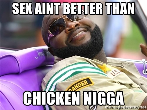 Rick Ross  - Sex Aint BETTER tHAN cHICKEN nIGGA