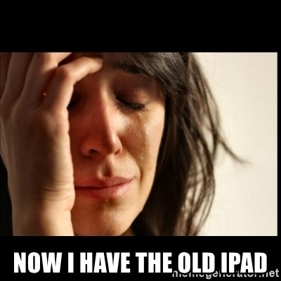 First World Problems - now i have the old ipad