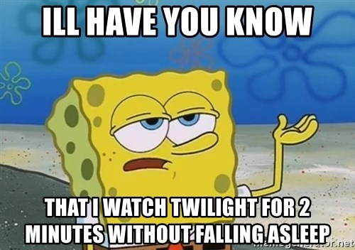 I'll have you know Spongebob - ill have you know that i watch twilight for 2 minutes without falling asleep