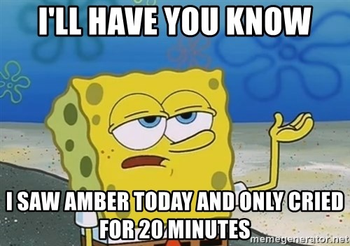 I'll have you know Spongebob - I'll have you know i saw amber today and only cried for 20 minutes