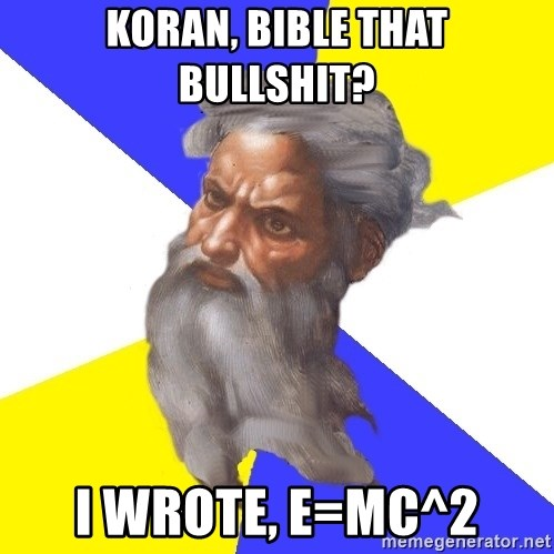 God - Koran, Bible That Bullshit? I wrote, E=mc^2