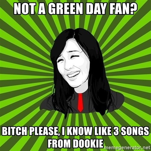 green fan - NOT A GREEN DAY FAN? BITCH PLEASE, I KNOW LIKE 3 SONGS FROM DOOKIE