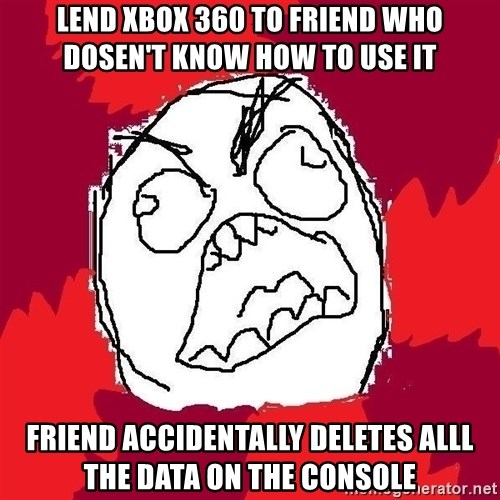 Rage FU - lend xbox 360 to friend who dosen't know how to use it friend accidentally deletes alll the data on the console