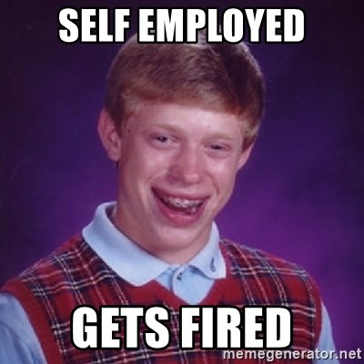 Bad Luck Brian - SELF EMPLOYED GETS FIRED