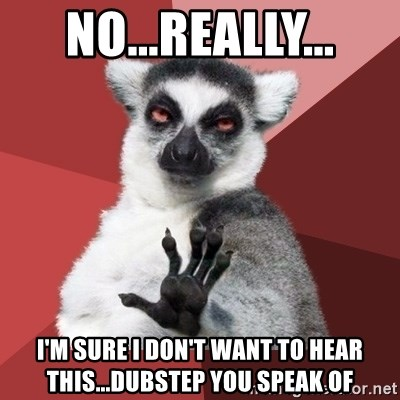 Chill Out Lemur - no...really... i'm sure i don't want to hear this...dubstep you speak of