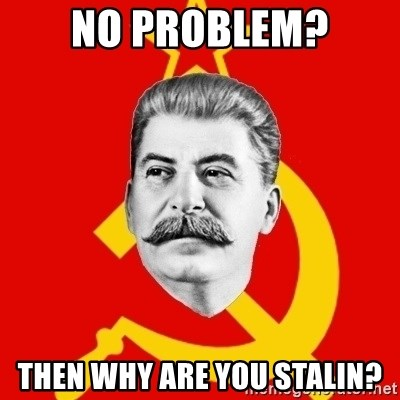 Stalin Says - no problem? then why are you stalin?