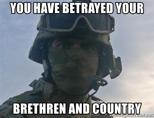 Aghast Soldier Guy - You have betrayed your BRETHREN and country