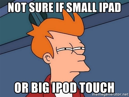 Futurama Fry - Not sure if small iPad or big iPod touch