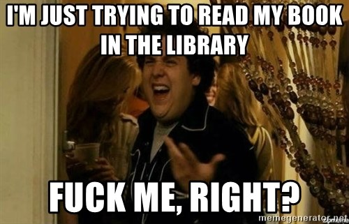 Fuck me right - I'm just trying to read My book In the library Fuck me, Right?