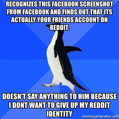 Socially Awkward Penguin - Recognizes this facebook screenshot from facebook and finds out that its actually your friends account on reddit. Doesn't say anything to him because I dont want to give up my reddit identity