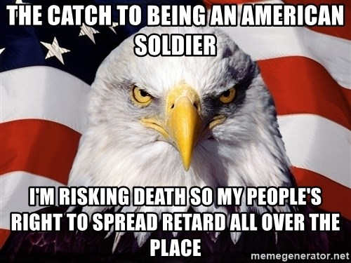 Patriotic Eagle - the catch to being an american soldier i'm risking death so my people's right to spread retard all over the place