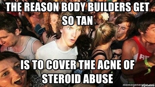 -Sudden Clarity Clarence - The reason body builders get so tan is to cover the acne of steroid abuse