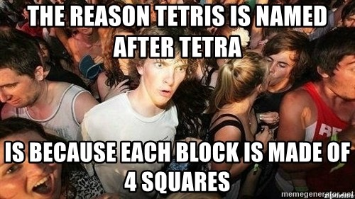 -Sudden Clarity Clarence - THe reason tetris is named after tetra is because each block is made of 4 squares