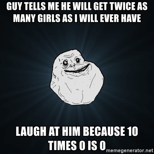 Forever Alone - GUY TELLS ME HE WILL GET TWICE AS MANY GIRLS AS I WILL EVER HAVE LAUGH AT HIM BECAUSE 10 TIMES 0 IS 0