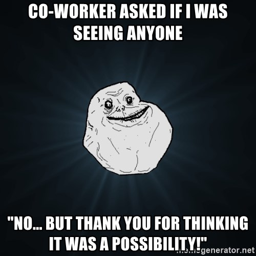"Forever Alone - Co-worker asked if I was seeing anyone ""no... but thank you for thinking it was a possibility!"""