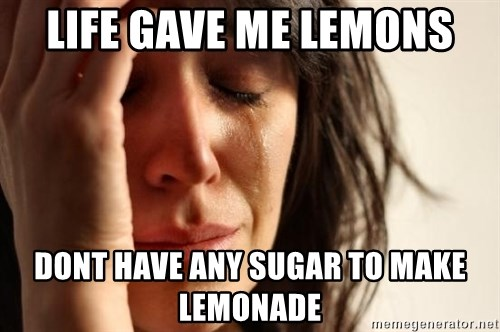 First World Problems - life gave me lemons dont have any sugar to make lemonade