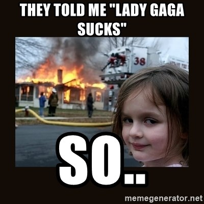 "burning house girl - THey told me ""Lady Gaga Sucks"" So.."