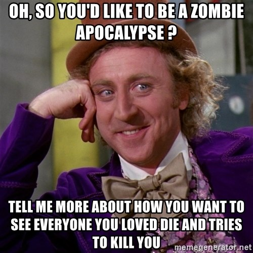 Willy Wonka - oh, so you'd like to be a zombie apocalypse ? tell me more about how you want to see everyone you loved die and tries to kill you