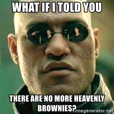 what if i told you matri - WHat if i told you there are no more heavenly brownies?