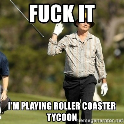 Fuck It Bill Murray - fuck it i'm playing roller coaster tycoon