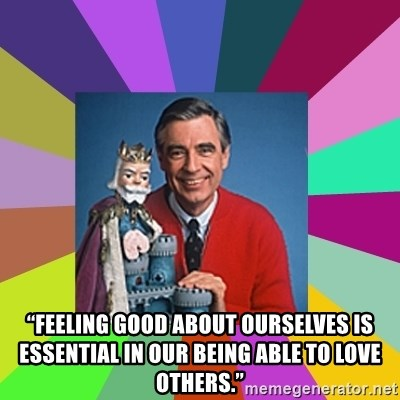 "mr rogers  - ""Feeling good about ourselves is essential in our being able to love others."""