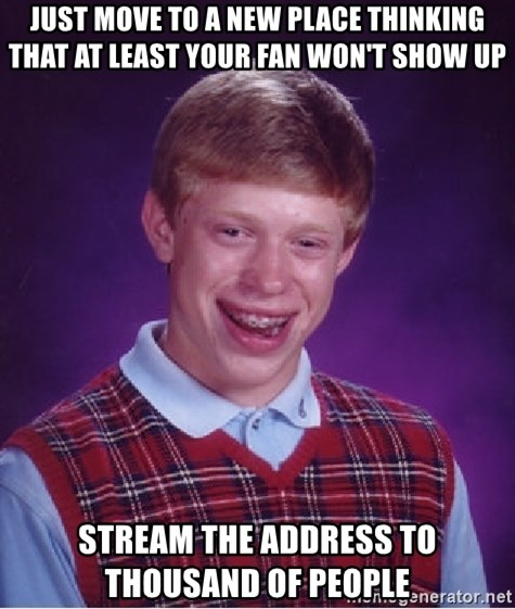 Bad Luck Brian - Just move to a new place thinking that at least your fan won't show up Stream the address to THOUSAND of PEOPLE