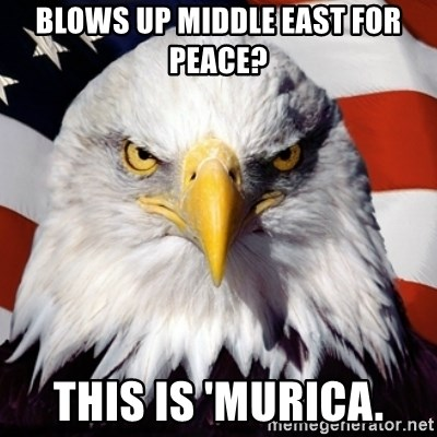 Freedom Eagle  - Blows up Middle east for peace? This is 'murica.