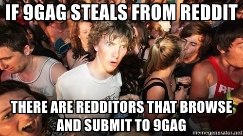 Sudden Realization Ralph - IF 9GAG STEALS FROM REDDIT THERE ARE REDDITORS THAT BROWSE AND SUBMIT TO 9GAG
