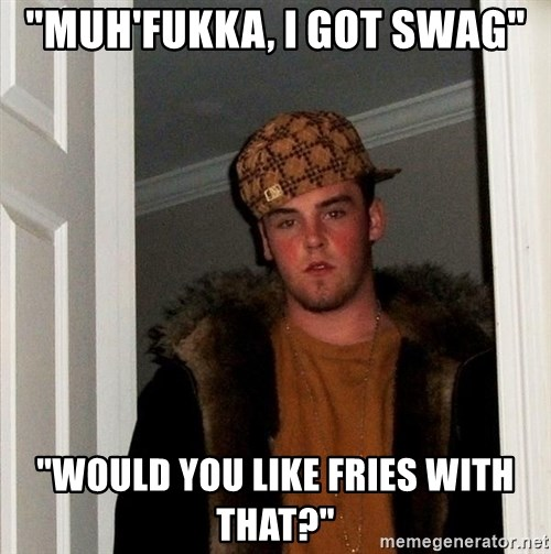 """Scumbag Steve - """"muh'fukka, i got swag"""" """"would you like fries with that?"""""""