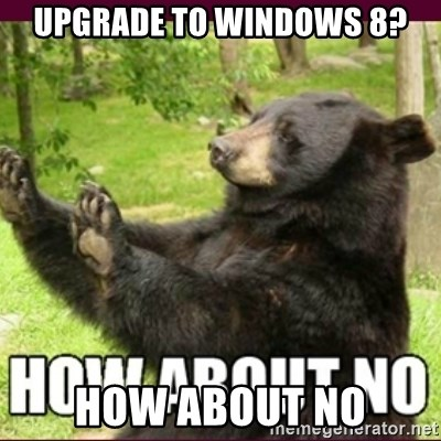 How about no bear - upgrade to Windows 8? HOw About no