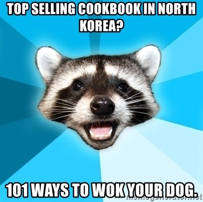 Lame Pun Coon - Top selling cookbook in north Korea? 101 WAYS TO WOK YOUR DOG.