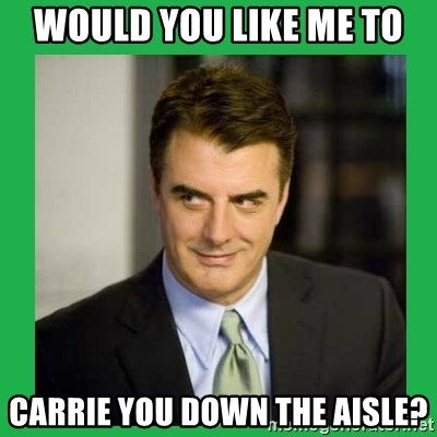 Mr.Big - Would you like me to Carrie you down the aisle?