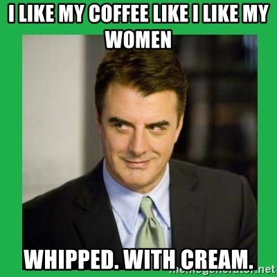 Mr.Big - I like my coffee like I like my women Whipped. With Cream.