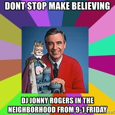 mr rogers  - dont stop make believing dj jonny rogers in the neighborhood from 9-1 friday
