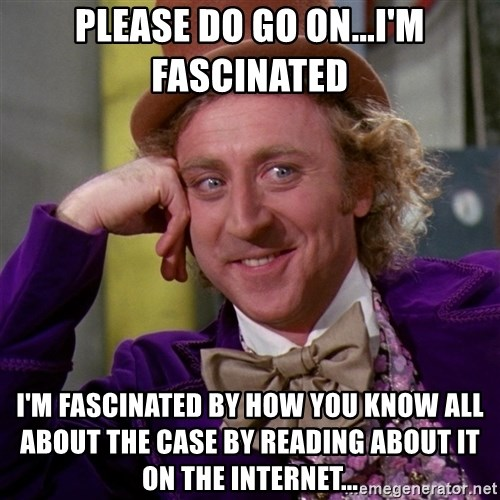 Willy Wonka - Please do go on...I'm fascinated  I'm fascinated by how you know all about the case by reading about it on the internet...