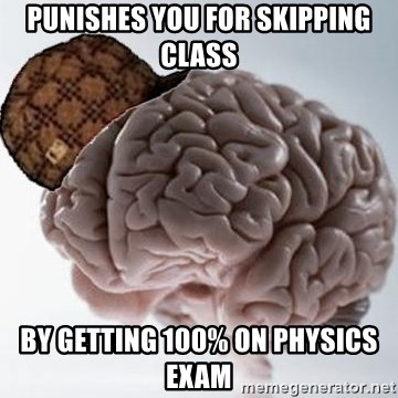 Scumbag Brain - Punishes you for skipping class By getting 100% on Physics Exam