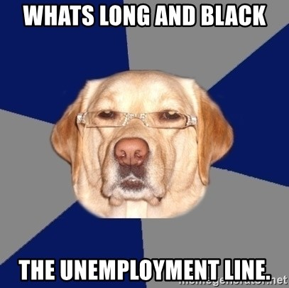Racist Dawg - Whats long and black The UNEMPLOYMENT line.