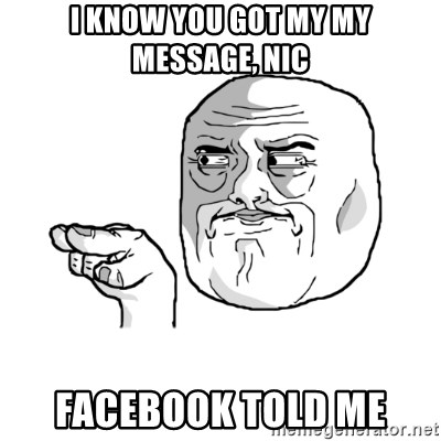i'm watching you meme - I know you got my my message, nic Facebook told me