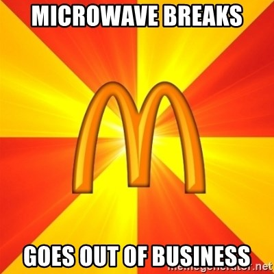 Maccas Meme - microwave breaks  goes out of business