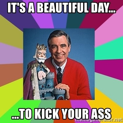 mr rogers  - It's a beautiful day... ...To kick your ass