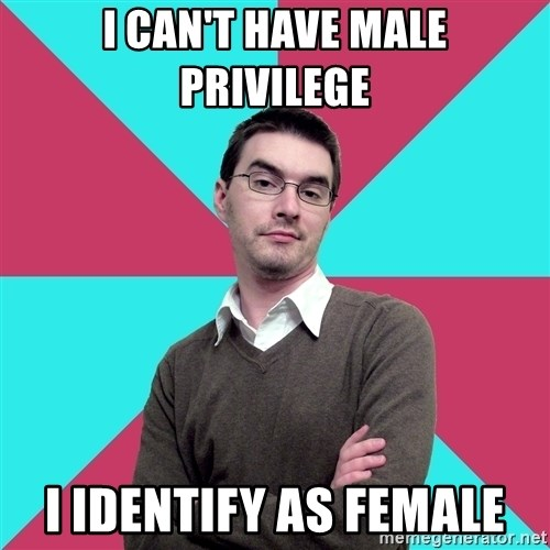 Privilege Denying Dude - i can't have male privilege I identify as female